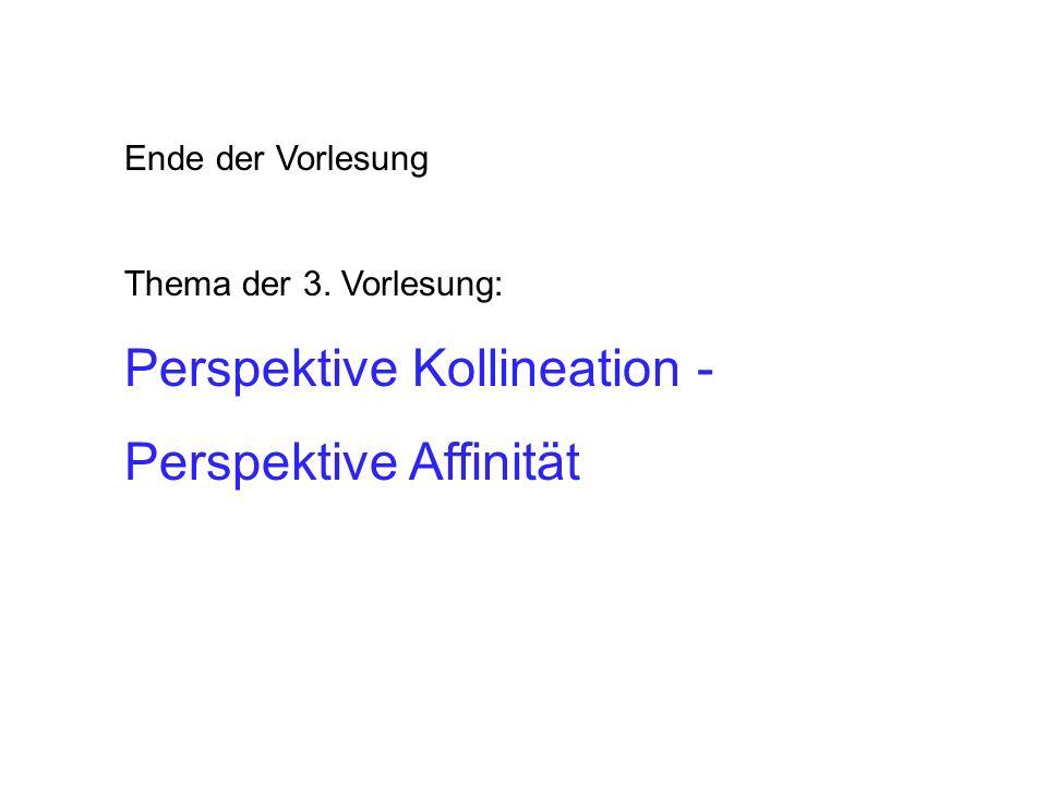 Ende der Vorlesung Thema der 3. Vorlesung: Perspektive Kollineation - Perspektive Affinität