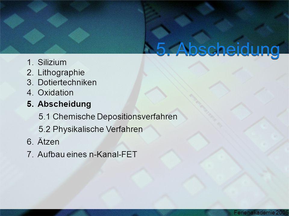Ferienakademie 2005 1.Silizium 2.Lithographie 3.Dotiertechniken 4.Oxidation 5.Abscheidung 5.1 Chemische Depositionsverfahren 5.2 Physikalische Verfahr