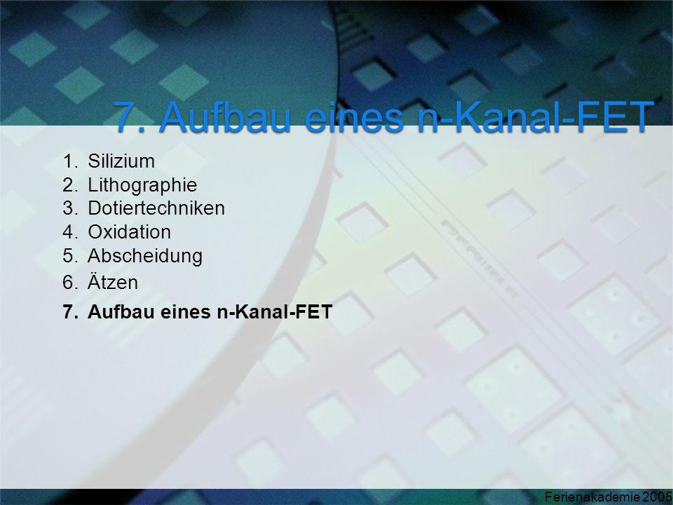 Ferienakademie 2005 1.Silizium 2.Lithographie 3.Dotiertechniken 4.Oxidation 5.Abscheidung 6.Ätzen 7.Aufbau eines n-Kanal-FET
