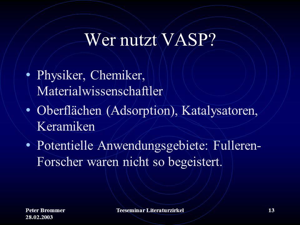 Peter Brommer 28.02.2003 Teeseminar Literaturzirkel13 Wer nutzt VASP? Physiker, Chemiker, Materialwissenschaftler Oberflächen (Adsorption), Katalysato