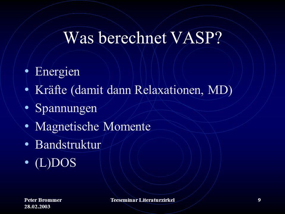 Peter Brommer 28.02.2003 Teeseminar Literaturzirkel9 Was berechnet VASP? Energien Kräfte (damit dann Relaxationen, MD) Spannungen Magnetische Momente