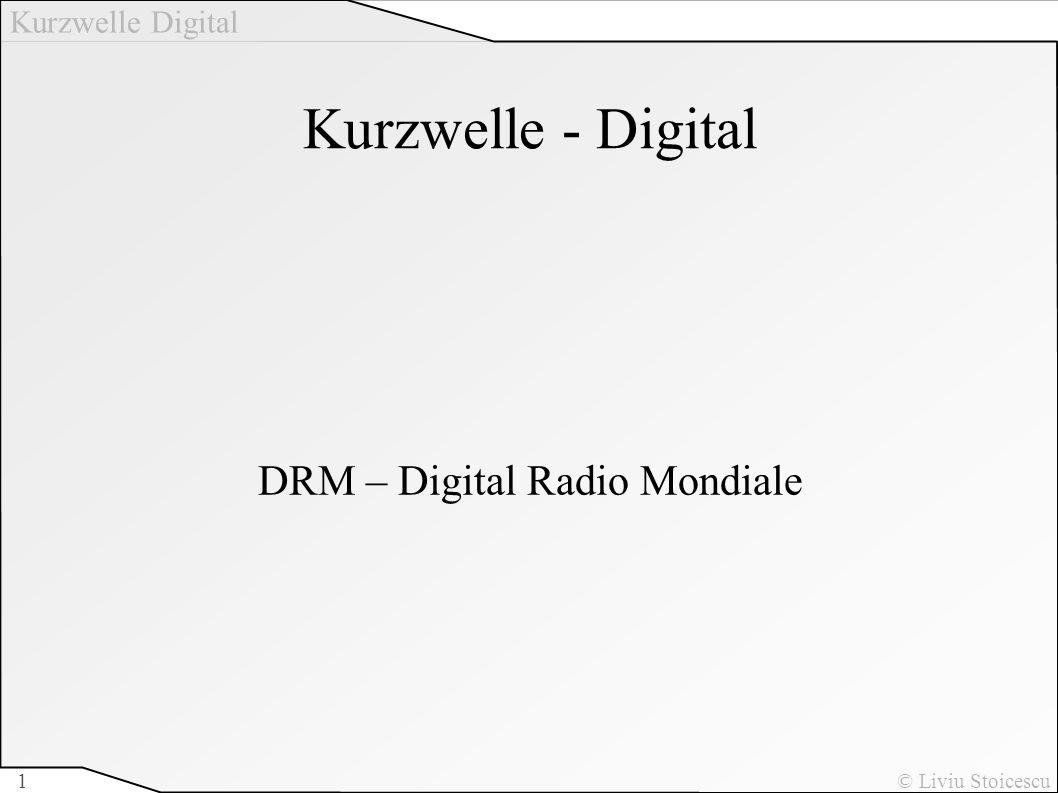 Kurzwelle Digital © Liviu Stoicescu1 Kurzwelle - Digital DRM – Digital Radio Mondiale