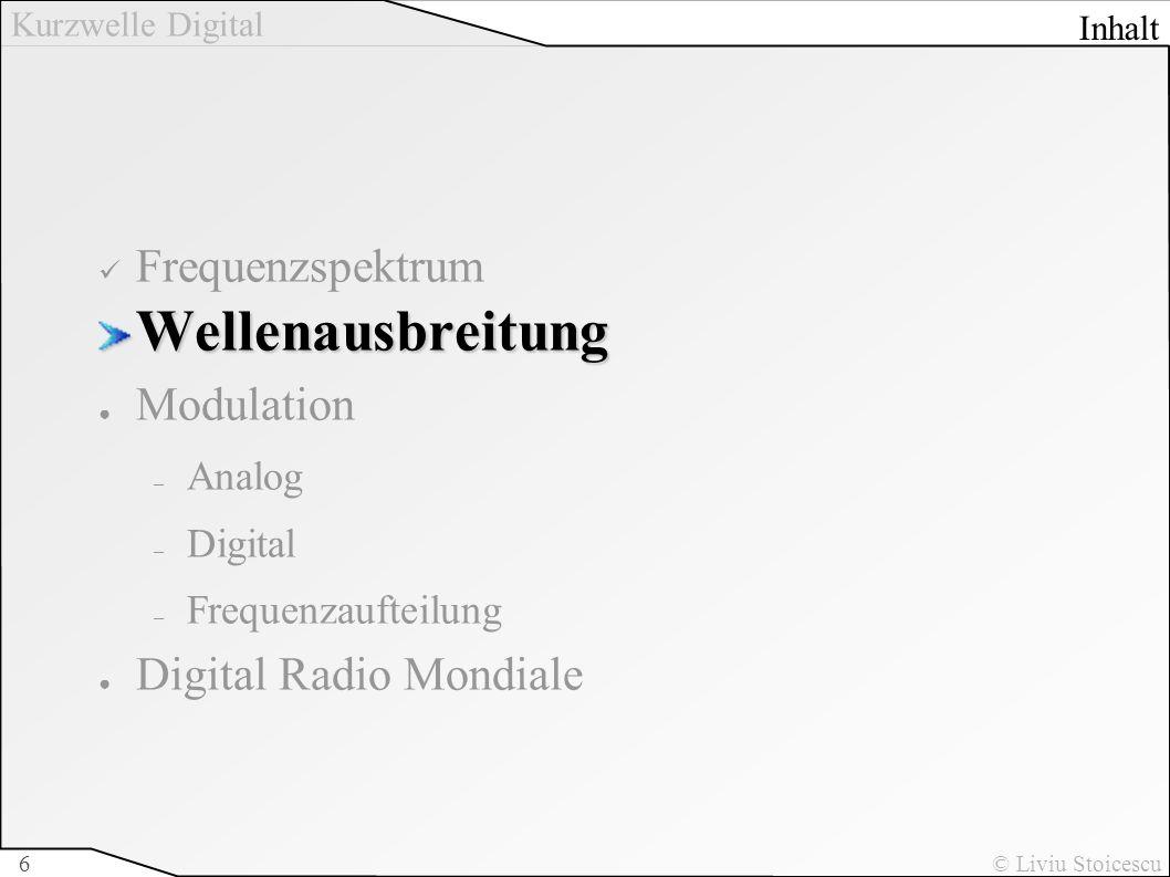 Kurzwelle Digital © Liviu Stoicescu6 FrequenzspektrumWellenausbreitung Modulation – Analog – Digital – Frequenzaufteilung Digital Radio Mondiale Inhal