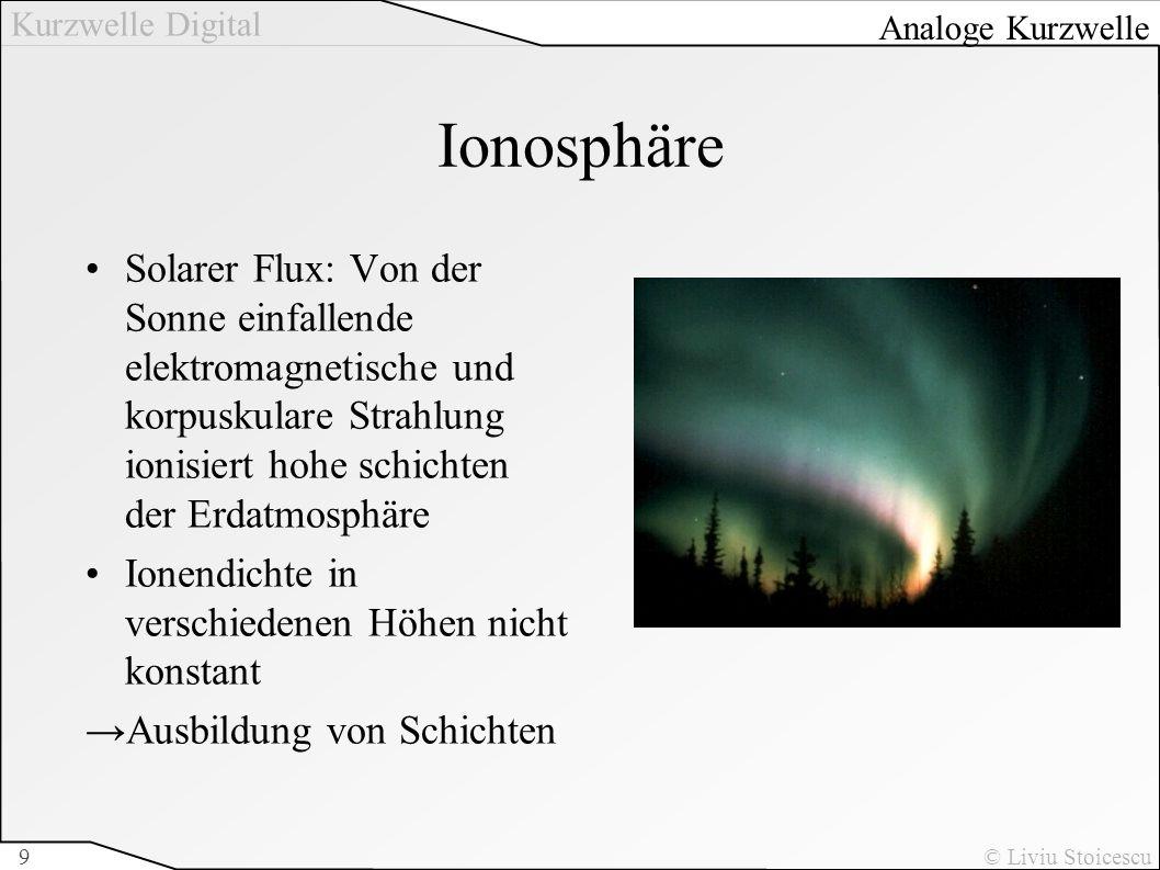 Kurzwelle Digital © Liviu Stoicescu9 Ionosphäre Solarer Flux: Von der Sonne einfallende elektromagnetische und korpuskulare Strahlung ionisiert hohe s