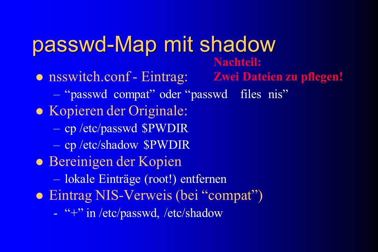 passwd-Map mit shadow nsswitch.conf - Eintrag: –passwd compat oder passwd files nis Kopieren der Originale: –cp /etc/passwd $PWDIR –cp /etc/shadow $PW