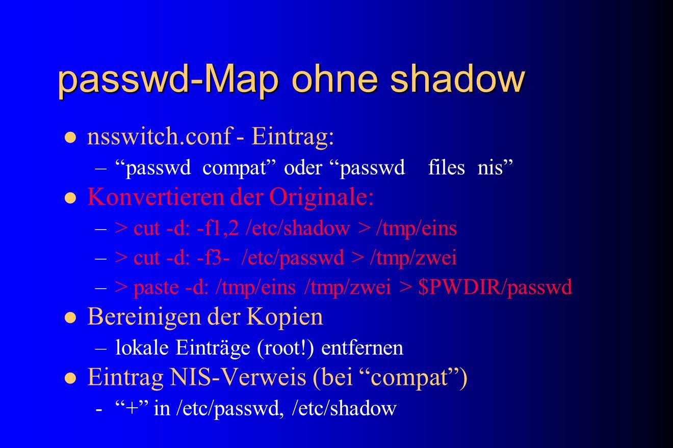 passwd-Map ohne shadow nsswitch.conf - Eintrag: –passwd compat oder passwd files nis Konvertieren der Originale: –> cut -d: -f1,2 /etc/shadow > /tmp/e