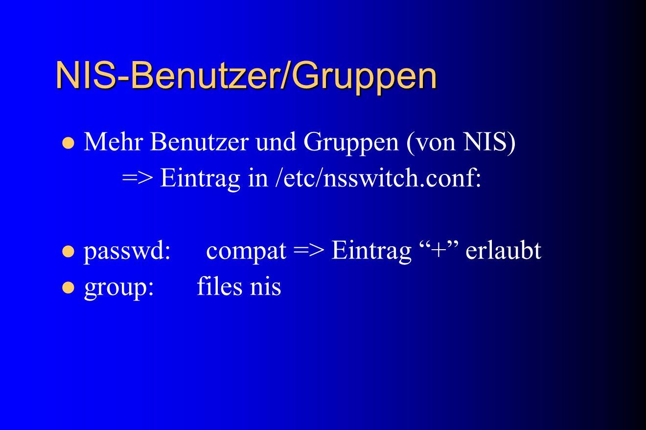 NIS-Benutzer/Gruppen Mehr Benutzer und Gruppen (von NIS) => Eintrag in /etc/nsswitch.conf: passwd: compat => Eintrag + erlaubt group: files nis