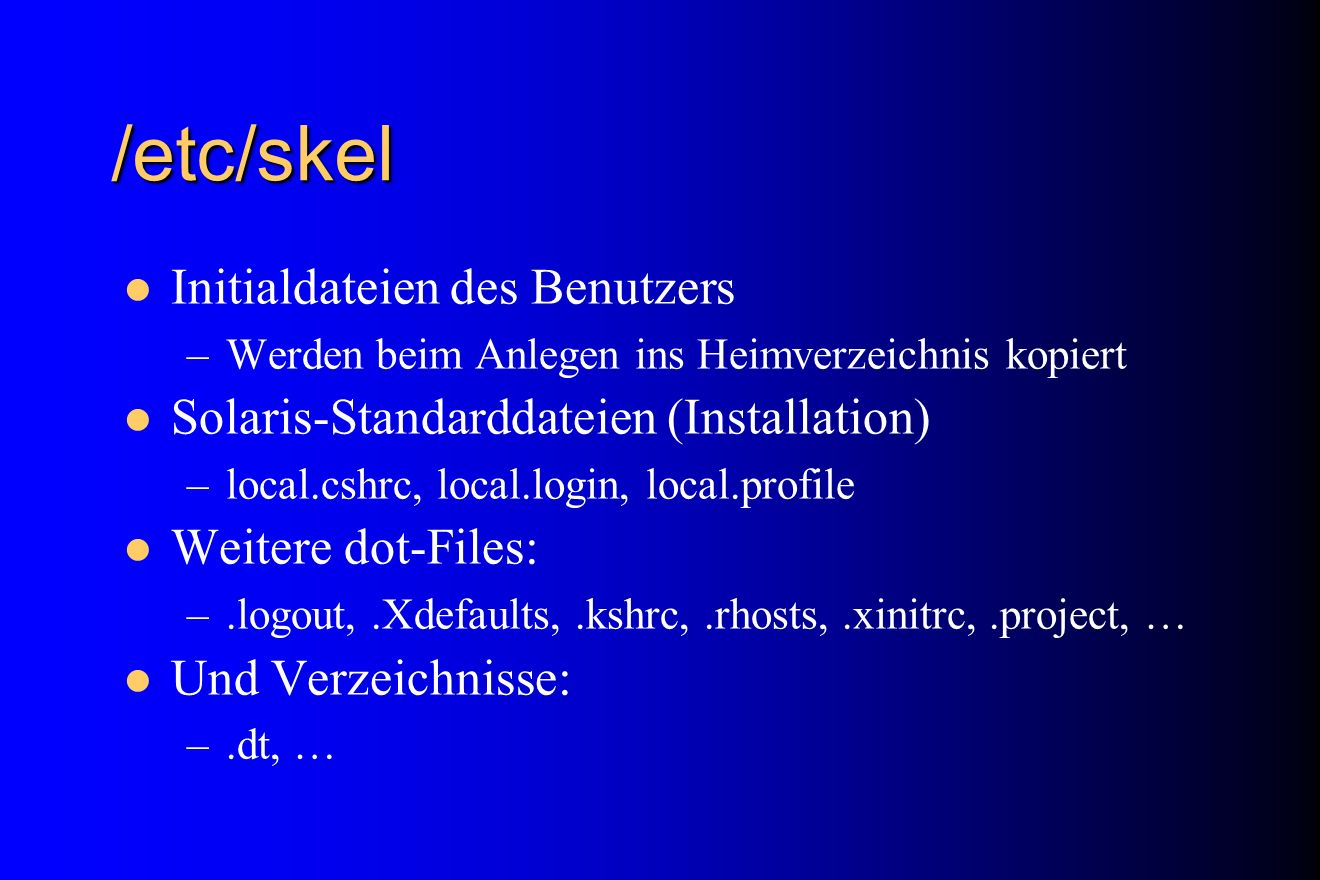 /etc/skel Initialdateien des Benutzers –Werden beim Anlegen ins Heimverzeichnis kopiert Solaris-Standarddateien (Installation) –local.cshrc, local.log