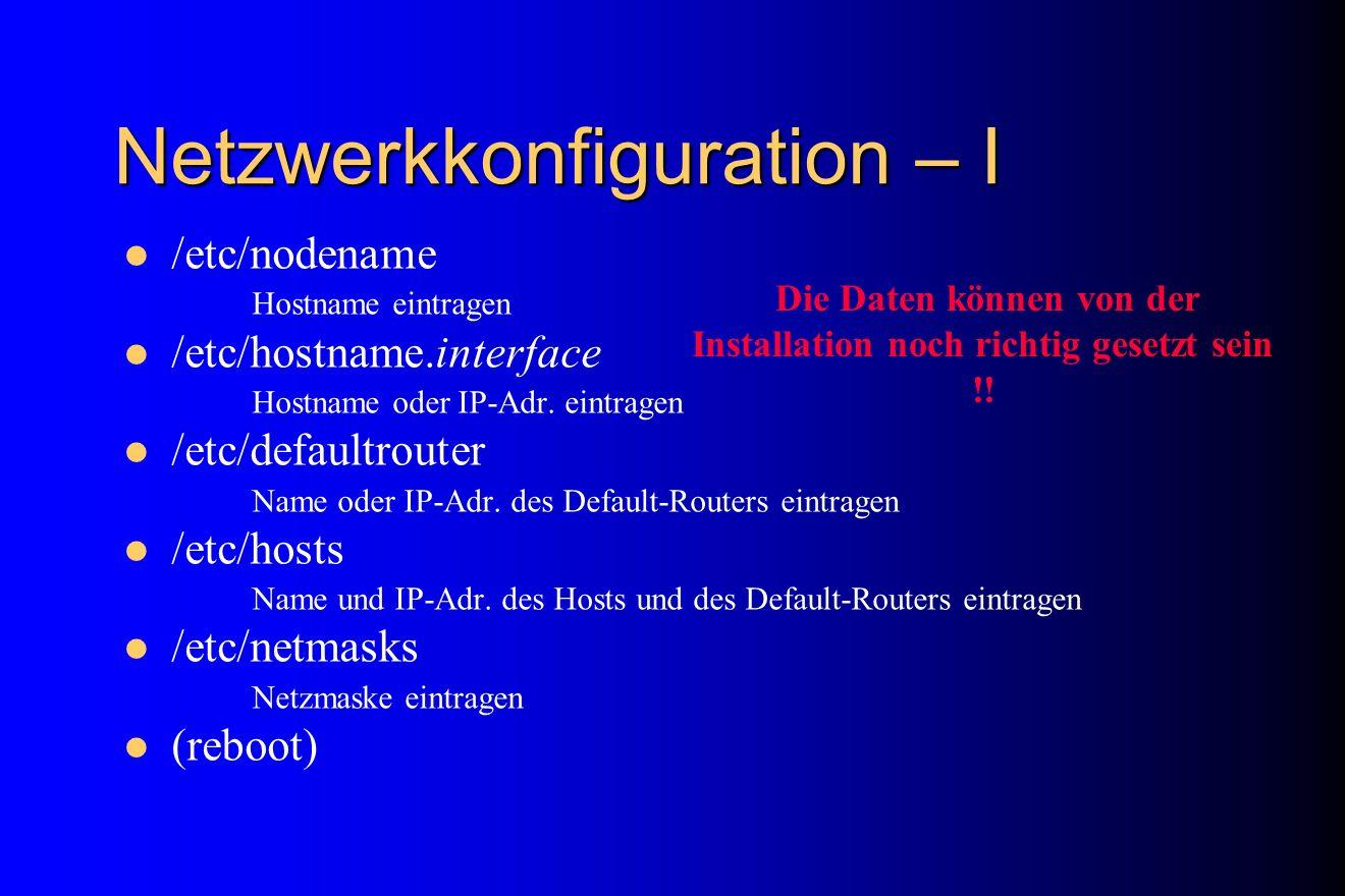 Netzwerkkonfiguration – I /etc/nodename Hostname eintragen /etc/hostname.interface Hostname oder IP-Adr. eintragen /etc/defaultrouter Name oder IP-Adr