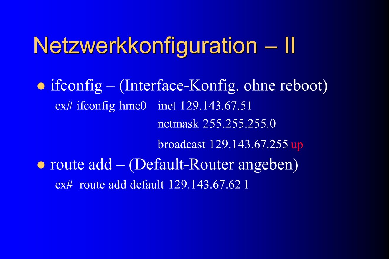 Netzwerkkonfiguration – II ifconfig – (Interface-Konfig. ohne reboot) ex# ifconfig hme0 inet 129.143.67.51 netmask 255.255.255.0 broadcast 129.143.67.