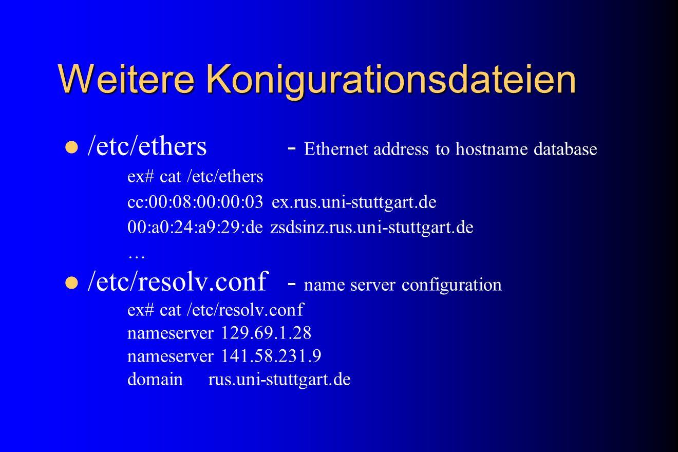 Weitere Konigurationsdateien /etc/ethers - Ethernet address to hostname database ex# cat /etc/ethers cc:00:08:00:00:03 ex.rus.uni-stuttgart.de 00:a0:2