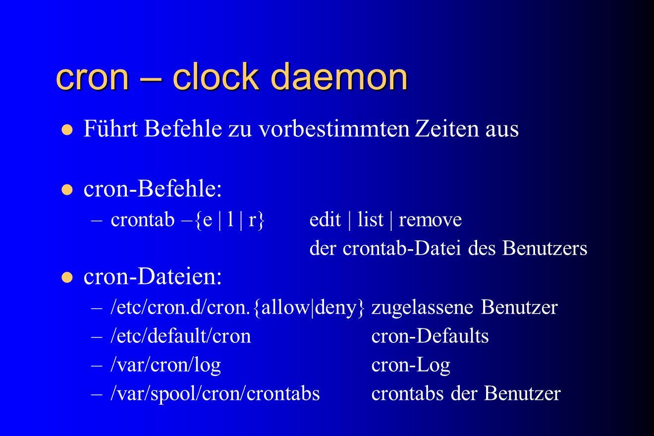 cron – clock daemon Führt Befehle zu vorbestimmten Zeiten aus cron-Befehle: –crontab –{e | l | r} edit | list | remove der crontab-Datei des Benutzers