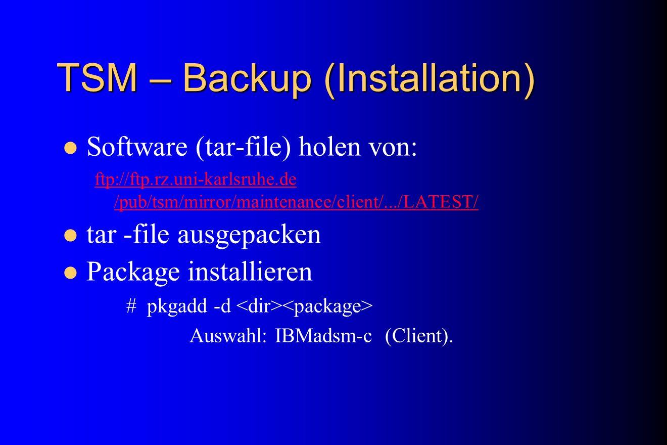 TSM – Backup (Installation) Software (tar-file) holen von: ftp://ftp.rz.uni-karlsruhe.de /pub/tsm/mirror/maintenance/client/.../LATEST/ tar -file ausg
