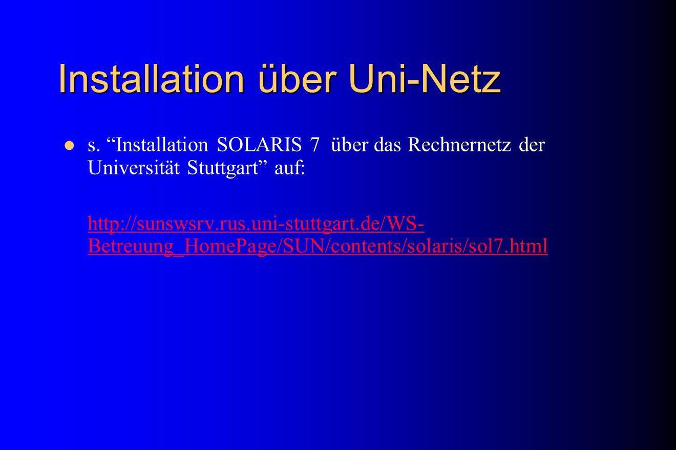 Installation über Uni-Netz s. Installation SOLARIS 7 über das Rechnernetz der Universität Stuttgart auf: http://sunswsrv.rus.uni-stuttgart.de/WS- Betr