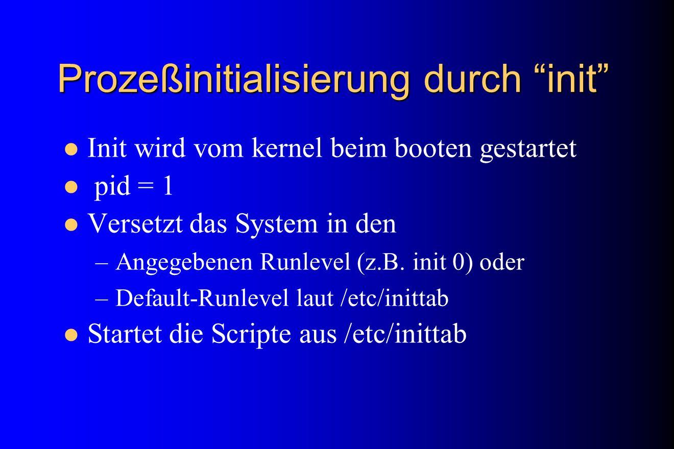 Prozeßinitialisierung durch init Init wird vom kernel beim booten gestartet pid = 1 Versetzt das System in den –Angegebenen Runlevel (z.B. init 0) ode