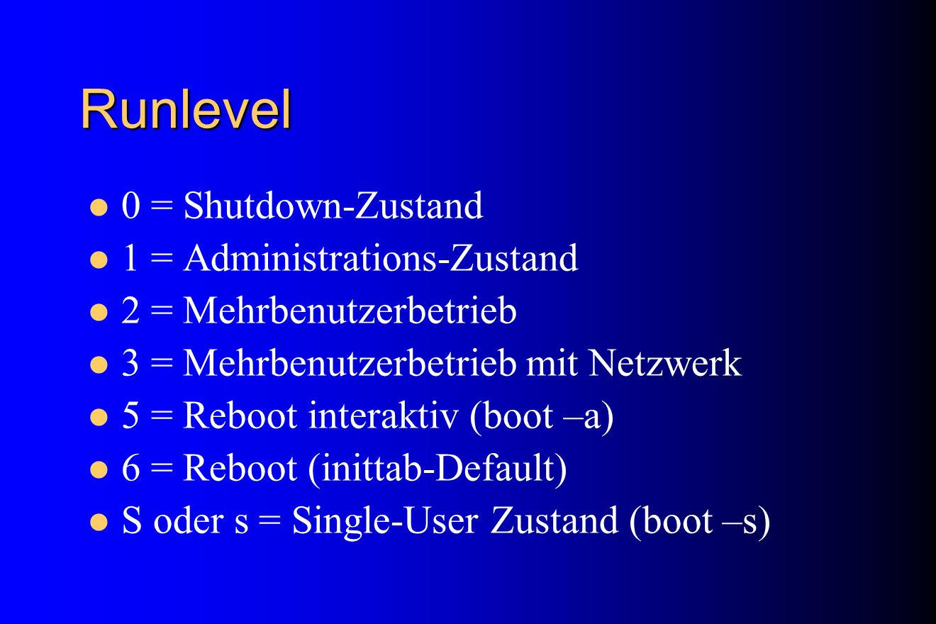 Runlevel 0 = Shutdown-Zustand 1 = Administrations-Zustand 2 = Mehrbenutzerbetrieb 3 = Mehrbenutzerbetrieb mit Netzwerk 5 = Reboot interaktiv (boot –a)