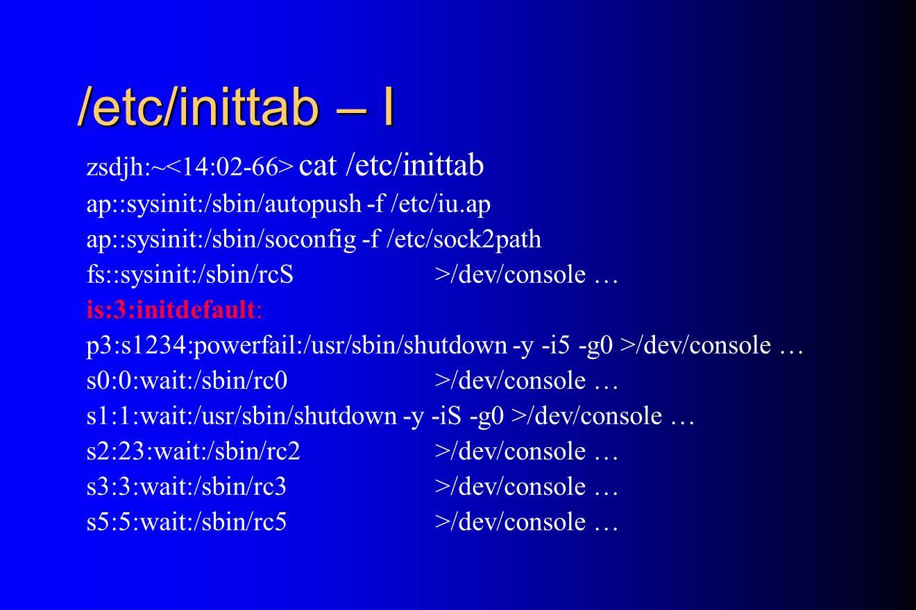 /etc/inittab – I zsdjh:~ cat /etc/inittab ap::sysinit:/sbin/autopush -f /etc/iu.ap ap::sysinit:/sbin/soconfig -f /etc/sock2path fs::sysinit:/sbin/rcS