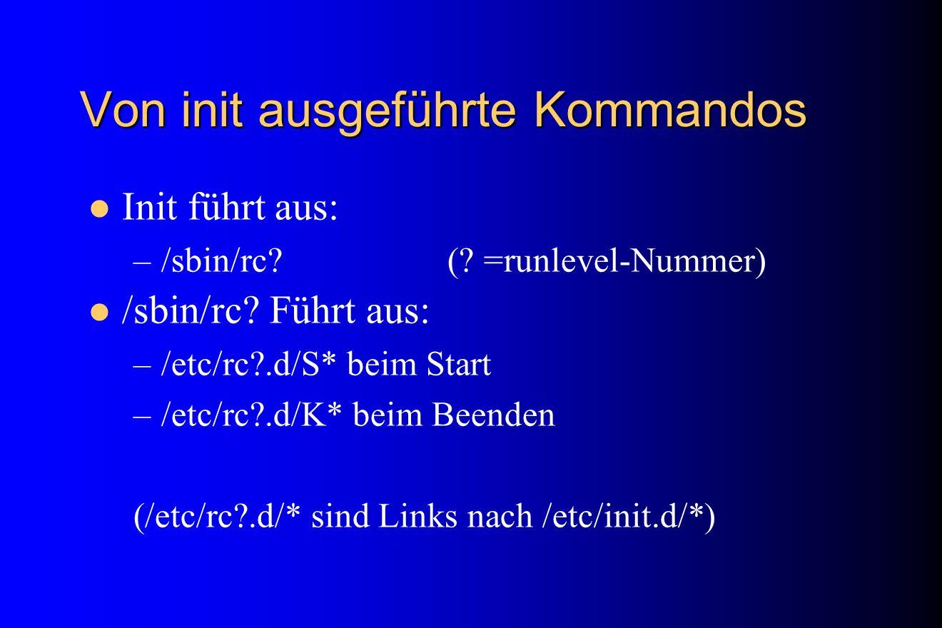 Von init ausgeführte Kommandos Init führt aus: –/sbin/rc? (? =runlevel-Nummer) /sbin/rc? Führt aus: –/etc/rc?.d/S* beim Start –/etc/rc?.d/K* beim Been