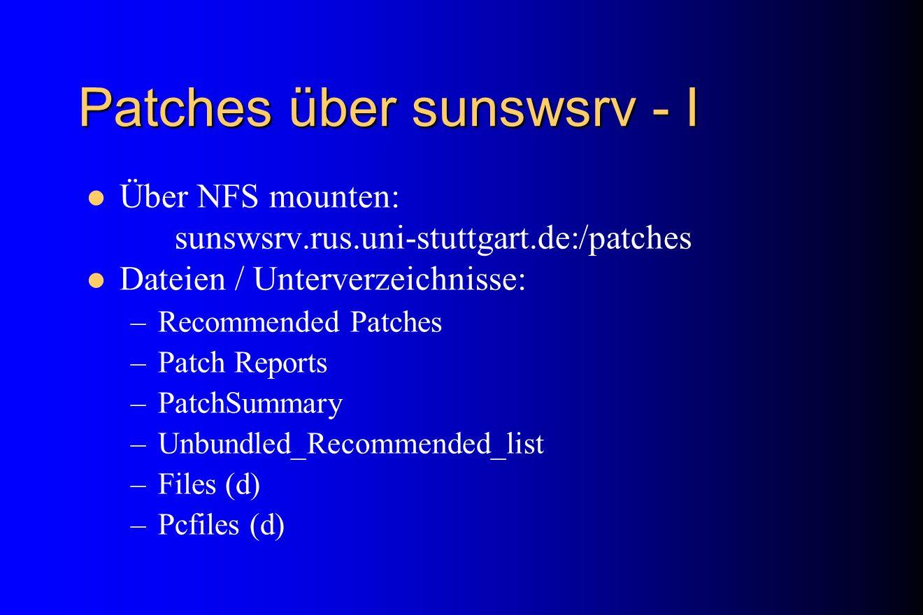 Patches über sunswsrv - I Über NFS mounten: sunswsrv.rus.uni-stuttgart.de:/patches Dateien / Unterverzeichnisse: –Recommended Patches –Patch Reports –