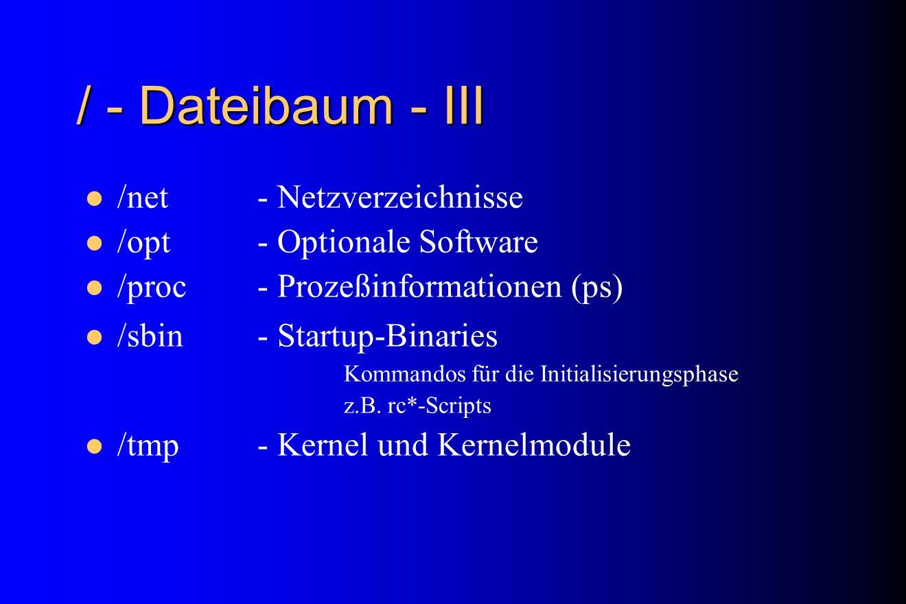 / - Dateibaum - III /net- Netzverzeichnisse /opt- Optionale Software /proc- Prozeßinformationen (ps) /sbin- Startup-Binaries Kommandos für die Initial