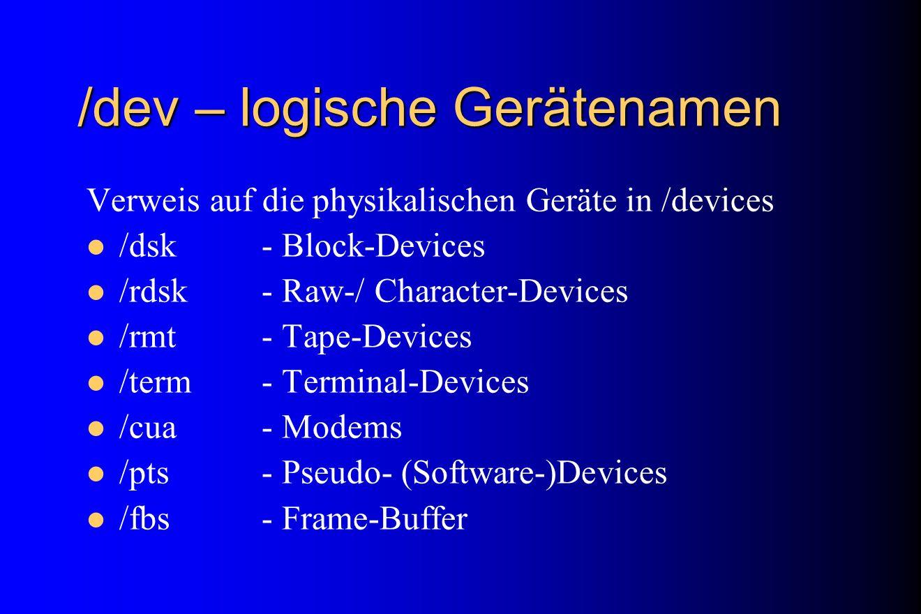 /dev – logische Gerätenamen Verweis auf die physikalischen Geräte in /devices /dsk- Block-Devices /rdsk- Raw-/ Character-Devices /rmt- Tape-Devices /t