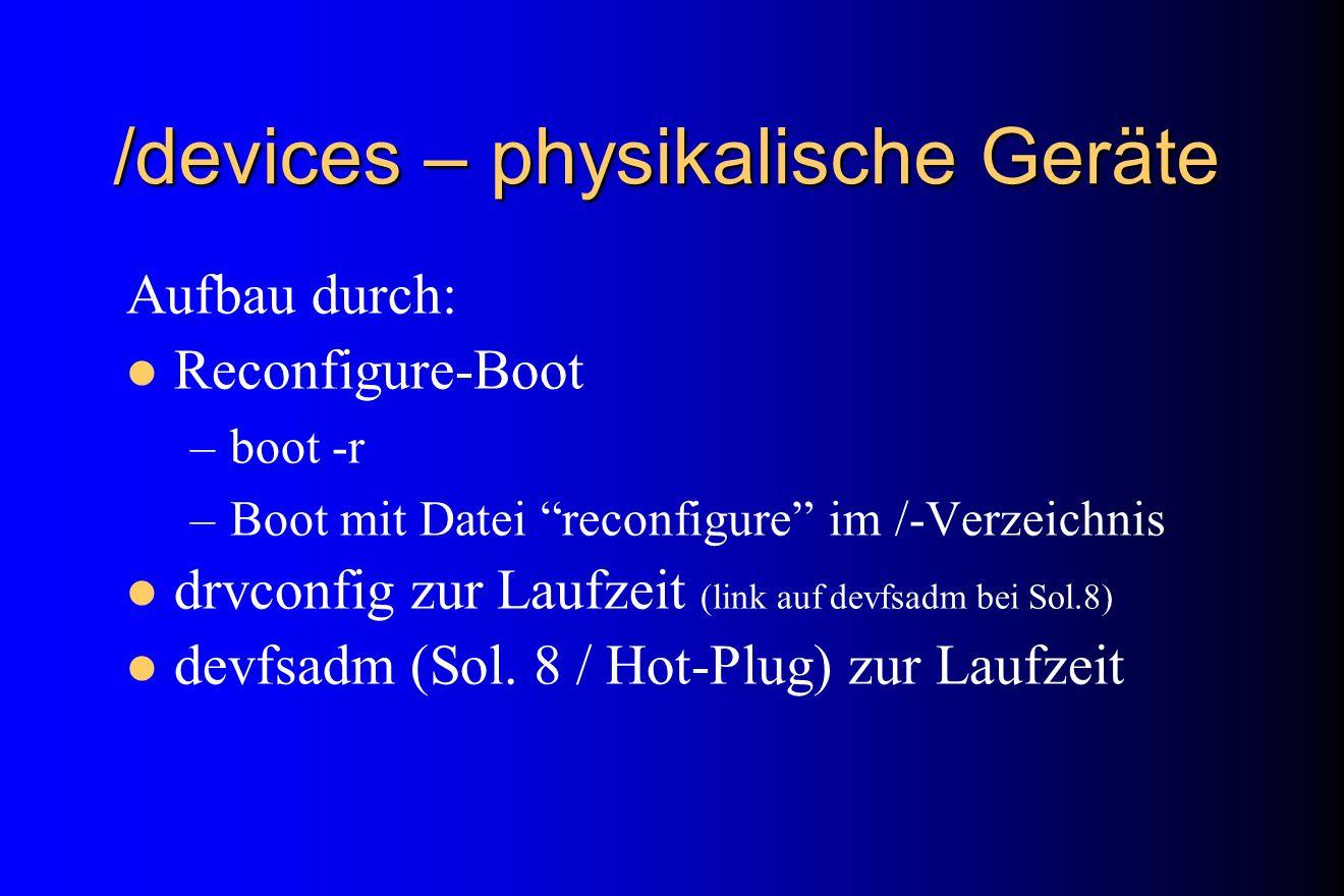 /devices – physikalische Geräte Aufbau durch: Reconfigure-Boot –boot -r –Boot mit Datei reconfigure im /-Verzeichnis drvconfig zur Laufzeit (link auf