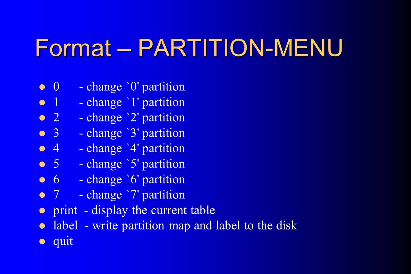 Format – PARTITION-MENU 0 - change `0' partition 1 - change `1' partition 2 - change `2' partition 3 - change `3' partition 4 - change `4' partition 5