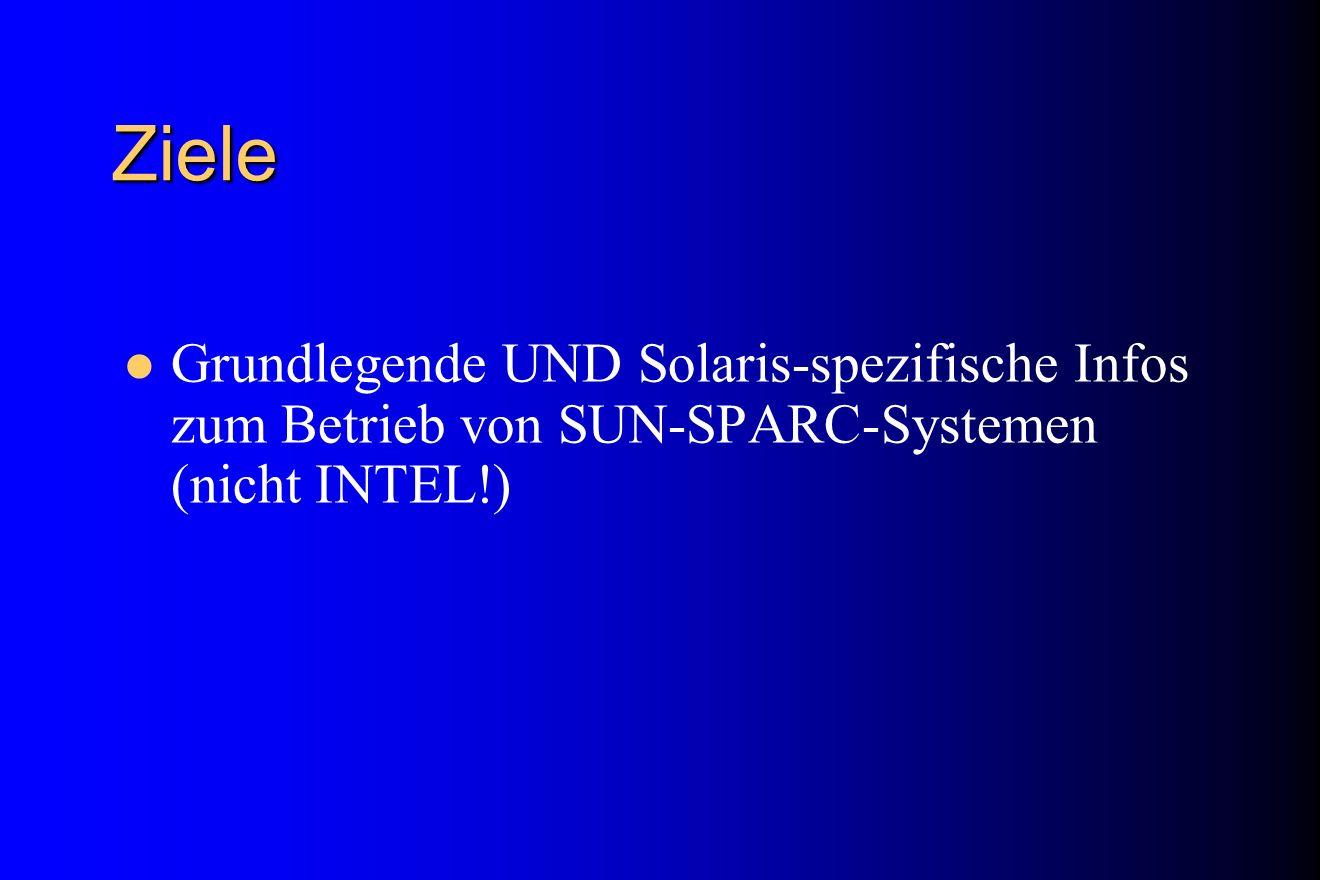 Ziele Grundlegende UND Solaris-spezifische Infos zum Betrieb von SUN-SPARC-Systemen (nicht INTEL!)