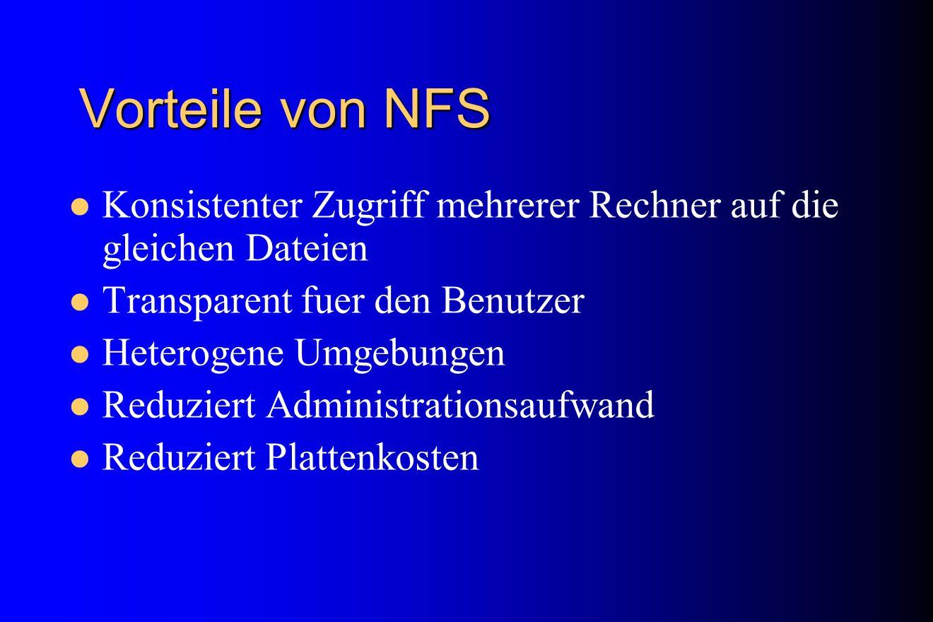 Vorteile von NFS Konsistenter Zugriff mehrerer Rechner auf die gleichen Dateien Transparent fuer den Benutzer Heterogene Umgebungen Reduziert Administ