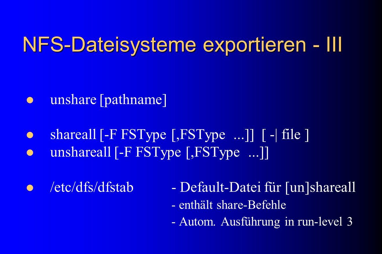 NFS-Dateisysteme exportieren - III unshare [pathname] shareall [-F FSType [,FSType...]] [ -| file ] unshareall [-F FSType [,FSType...]] /etc/dfs/dfsta