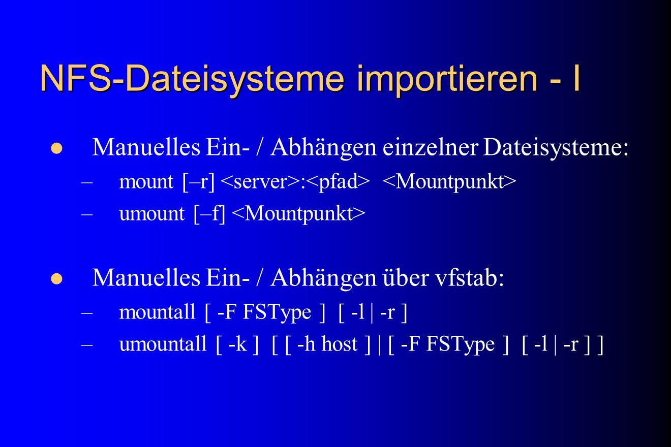NFS-Dateisysteme importieren - I Manuelles Ein- / Abhängen einzelner Dateisysteme: –mount [–r] : –umount [–f] Manuelles Ein- / Abhängen über vfstab: –