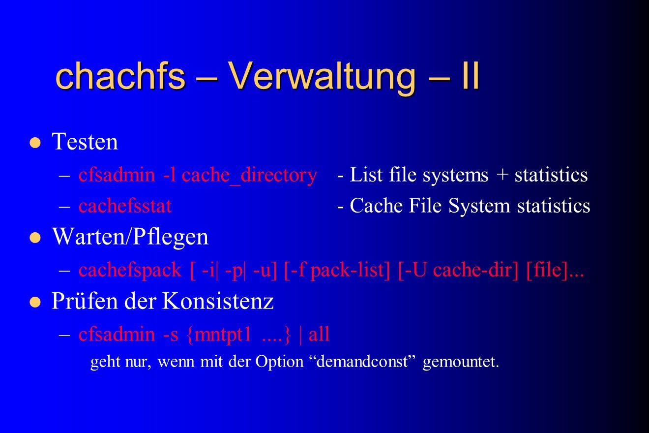 chachfs – Verwaltung – II Testen –cfsadmin -l cache_directory- List file systems + statistics –cachefsstat- Cache File System statistics Warten/Pflege
