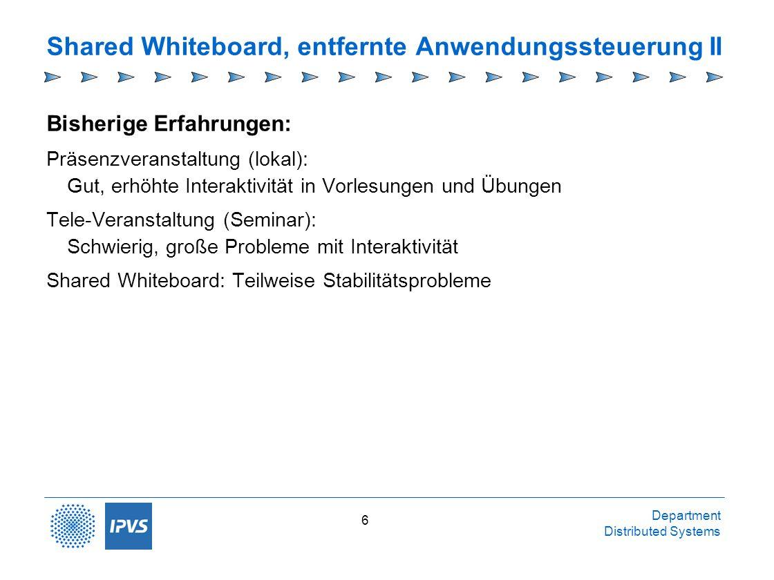 Department Distributed Systems 6 Shared Whiteboard, entfernte Anwendungssteuerung II Bisherige Erfahrungen: Präsenzveranstaltung (lokal): Gut, erhöhte