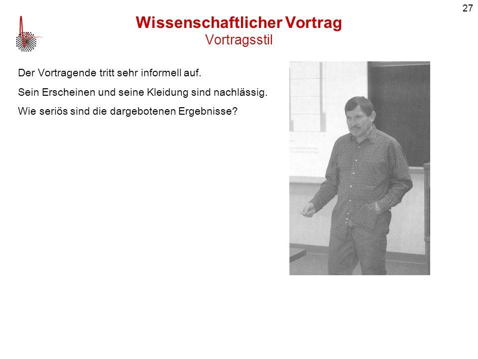 27 Wissenschaftlicher Vortrag Vortragsstil Der Vortragende tritt sehr informell auf. Sein Erscheinen und seine Kleidung sind nachlässig. Wie seriös si