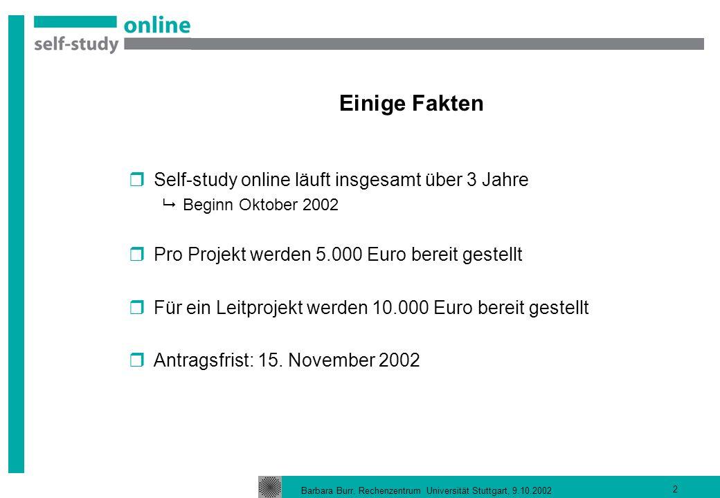 Barbara Burr, Rechenzentrum Universität Stuttgart, 9.10.2002 2 Einige Fakten Self-study online läuft insgesamt über 3 Jahre Beginn Oktober 2002 Pro Projekt werden 5.000 Euro bereit gestellt Für ein Leitprojekt werden 10.000 Euro bereit gestellt Antragsfrist: 15.