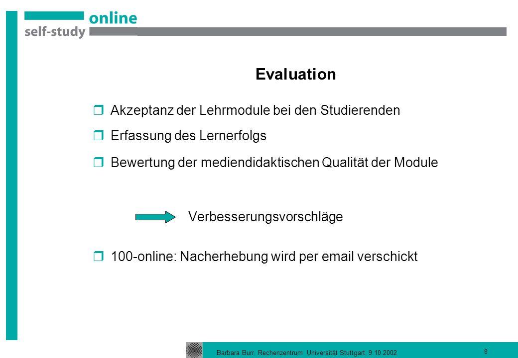 Barbara Burr, Rechenzentrum Universität Stuttgart, 9.10.2002 8 Evaluation Akzeptanz der Lehrmodule bei den Studierenden Erfassung des Lernerfolgs Bewertung der mediendidaktischen Qualität der Module Verbesserungsvorschläge 100-online: Nacherhebung wird per email verschickt