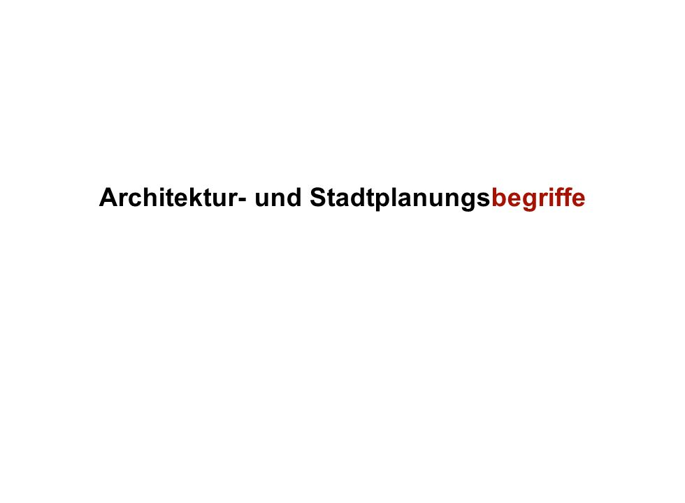 Institut für Grundlagen der Planung– Universität Stuttgart Institute for the Foundations of Planning – University of Stuttgart Architektur- und Stadtplanungsbegriffe