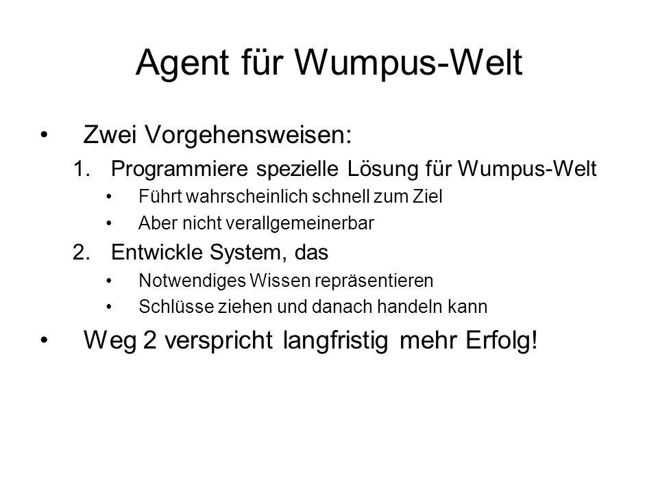 Agent für Wumpus-Welt Zwei Vorgehensweisen: 1.Programmiere spezielle Lösung für Wumpus-Welt Führt wahrscheinlich schnell zum Ziel Aber nicht verallgem