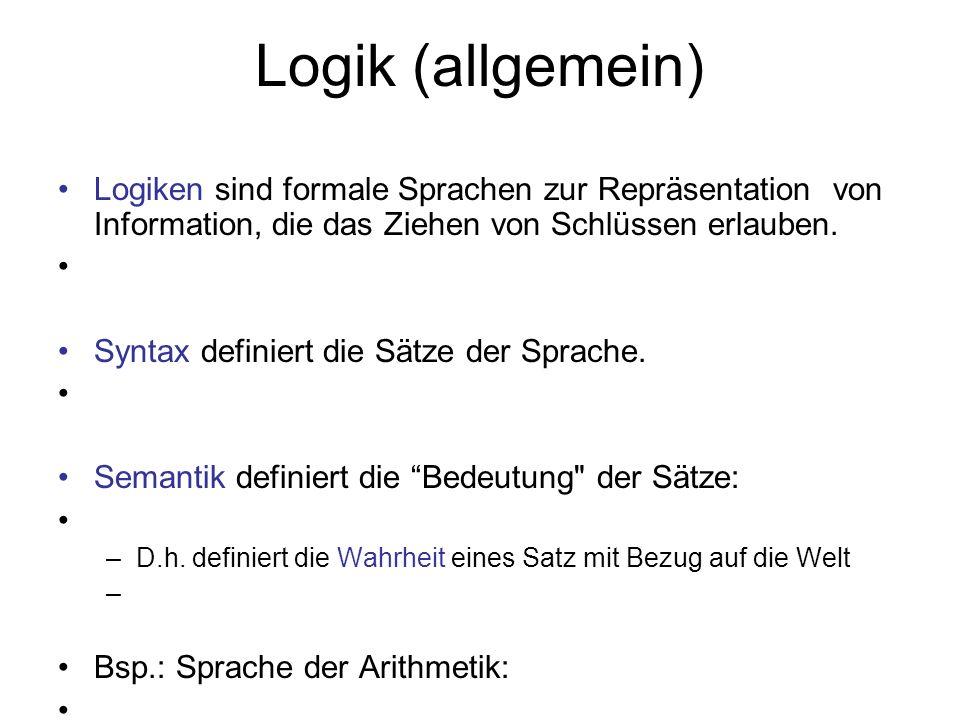 Logik (allgemein) Logiken sind formale Sprachen zur Repräsentation von Information, die das Ziehen von Schlüssen erlauben. Syntax definiert die Sätze