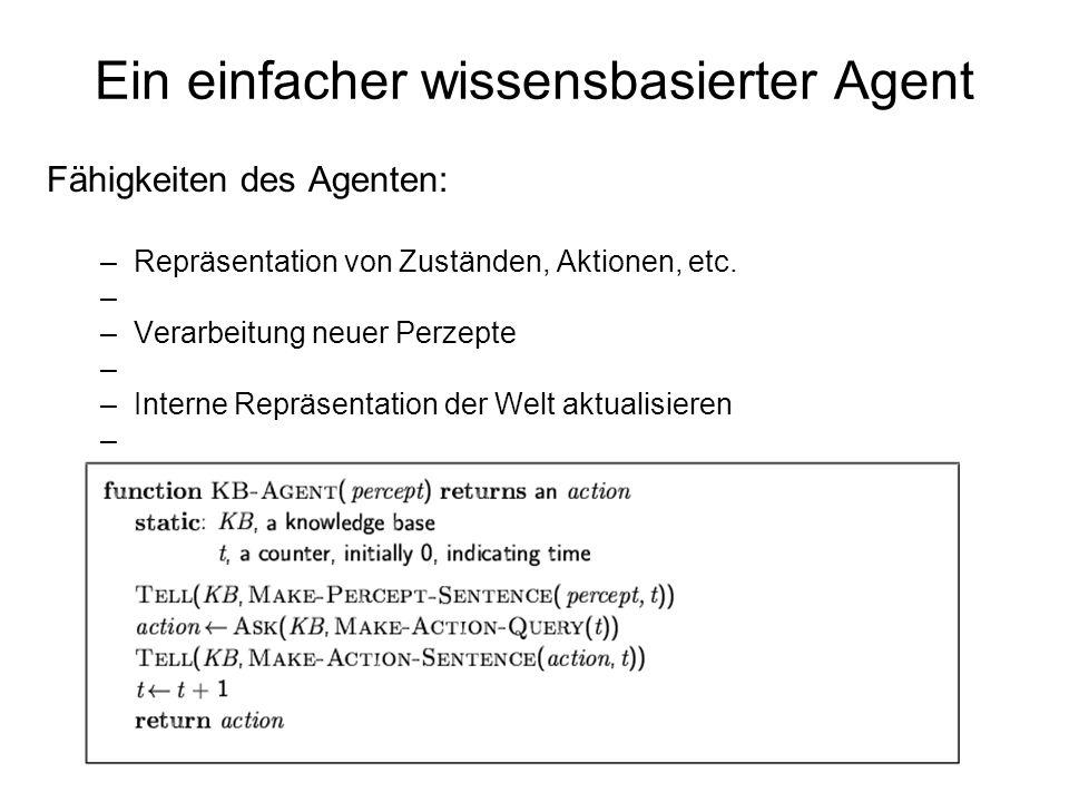 Ein einfacher wissensbasierter Agent Fähigkeiten des Agenten: –Repräsentation von Zuständen, Aktionen, etc. –Verarbeitung neuer Perzepte –Interne Repr