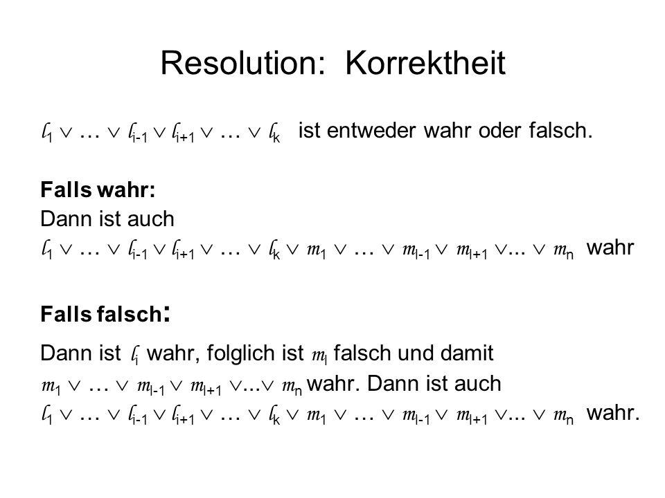Resolution: Korrektheit l 1 … l i-1 l i+1 … l k ist entweder wahr oder falsch. Falls wahr: Dann ist auch l 1 … l i-1 l i+1 … l k m 1 … m l-1 m l+1...