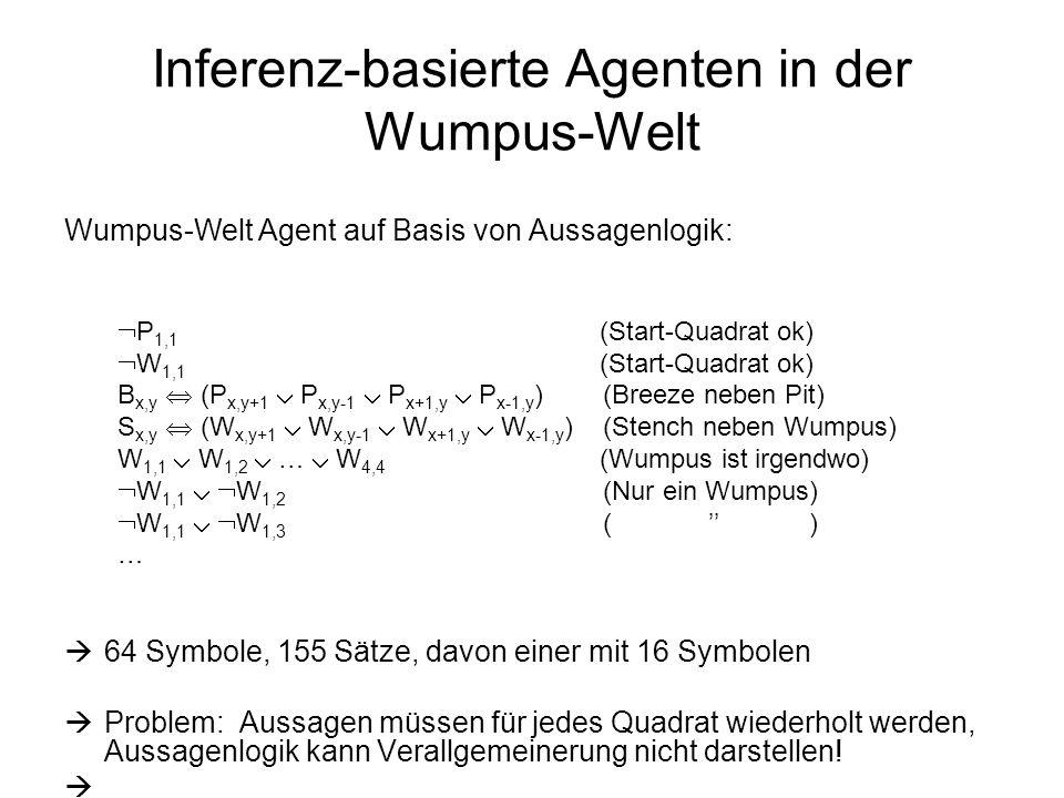Inferenz-basierte Agenten in der Wumpus-Welt Wumpus-Welt Agent auf Basis von Aussagenlogik: P 1,1 (Start-Quadrat ok) W 1,1 (Start-Quadrat ok) B x,y (P