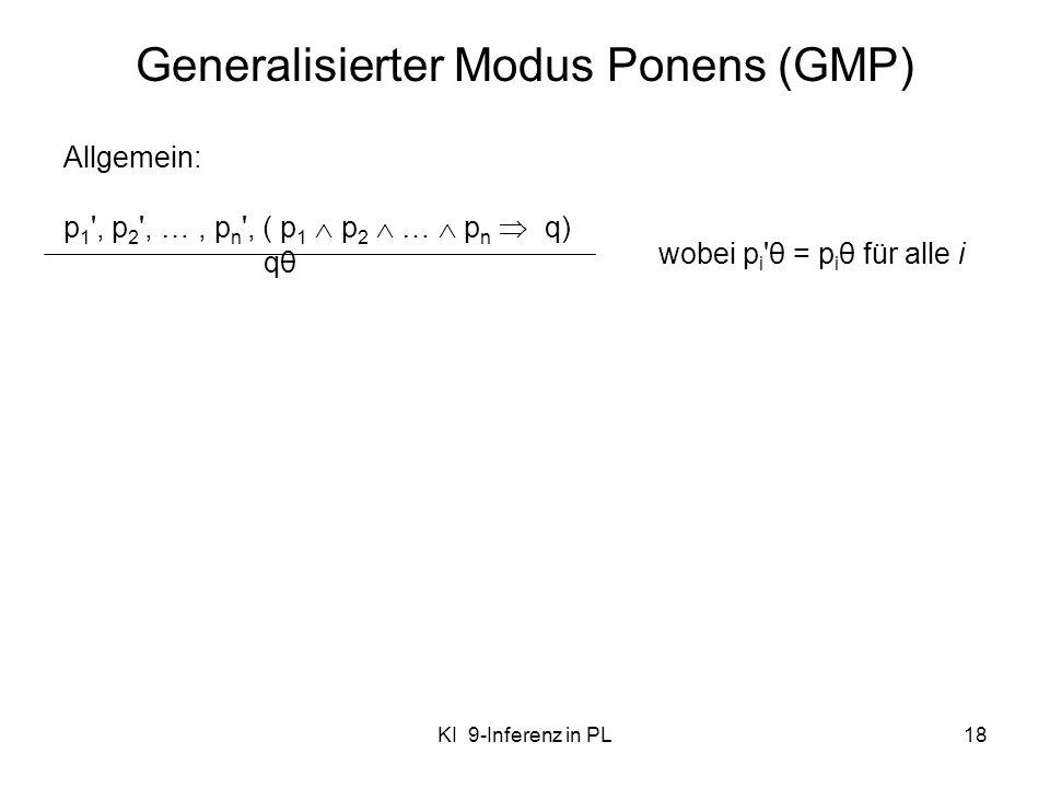 KI 9-Inferenz in PL18 Generalisierter Modus Ponens (GMP) Allgemein: p 1 ', p 2 ', …, p n ', ( p 1 p 2 … p n q) qθ wobei p i 'θ = p i θ für alle i