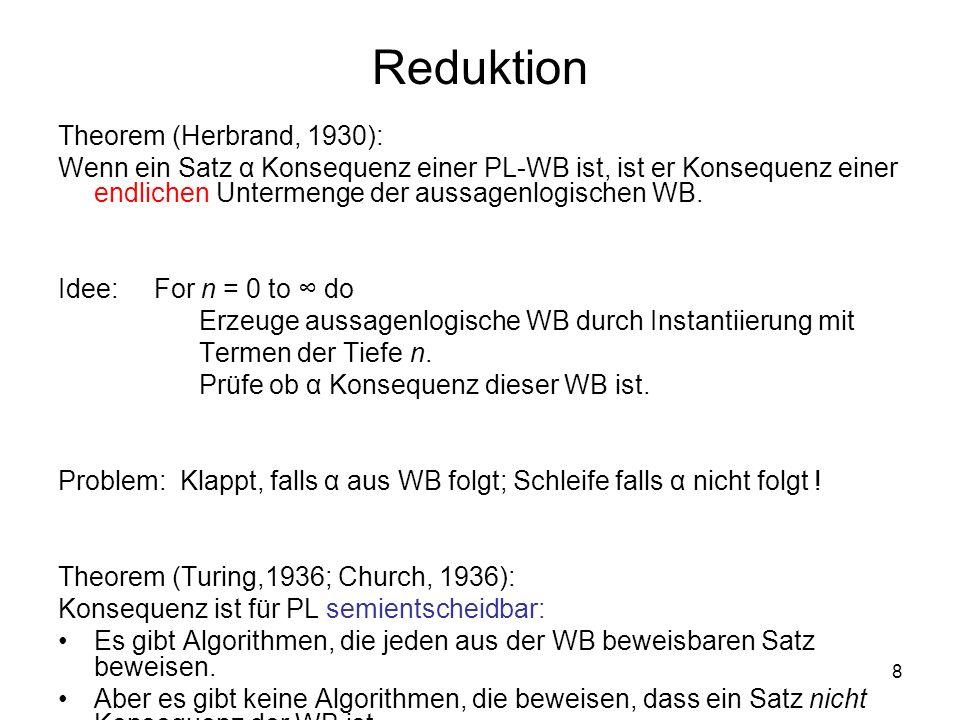 8 Reduktion Theorem (Herbrand, 1930): Wenn ein Satz α Konsequenz einer PL-WB ist, ist er Konsequenz einer endlichen Untermenge der aussagenlogischen W