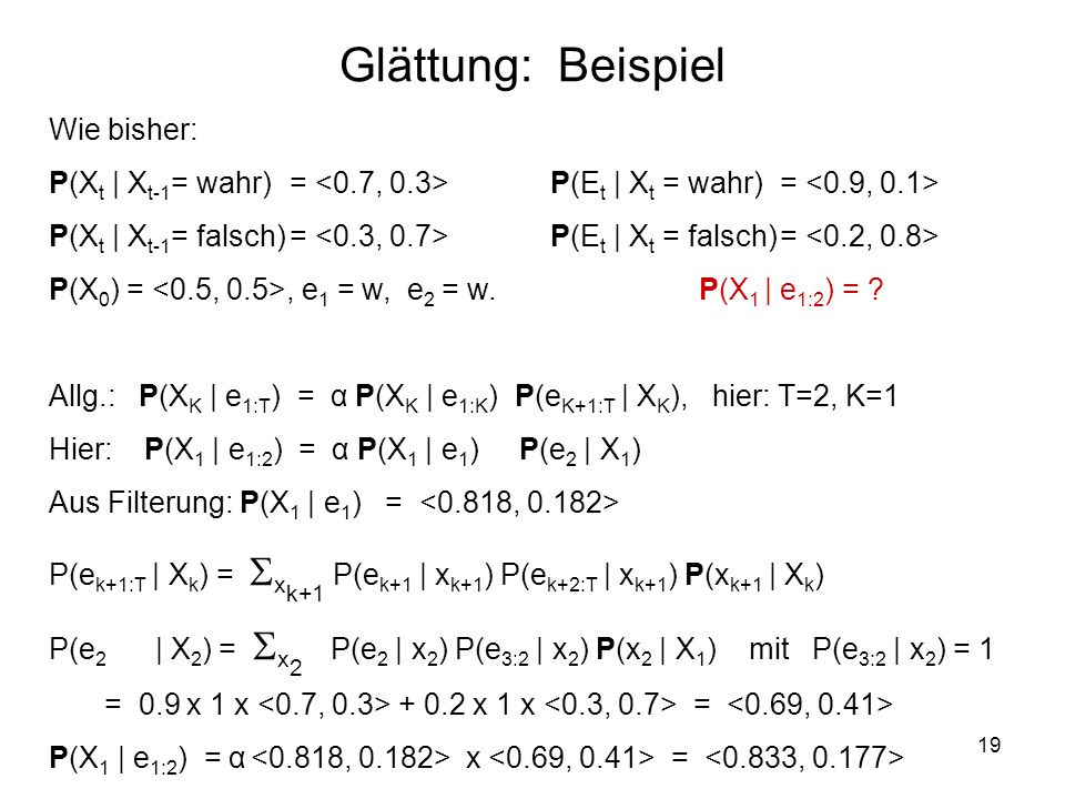 19 Wie bisher: P(X t | X t-1 = wahr)= P(E t | X t = wahr)= P(X t | X t-1 = falsch)= P(E t | X t = falsch)= P(X 0 ) =, e 1 = w, e 2 = w. P(X 1 | e 1:2