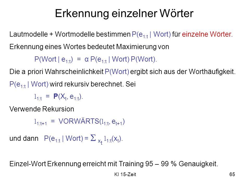 KI 15-Zeit65 Erkennung einzelner Wörter Lautmodelle + Wortmodelle bestimmen P(e 1:t | Wort) für einzelne Wörter. Erkennung eines Wortes bedeutet Maxim