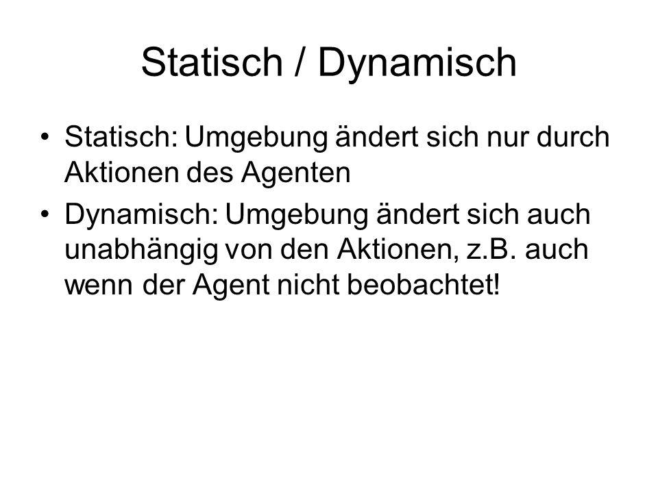 Statisch / Dynamisch Statisch: Umgebung ändert sich nur durch Aktionen des Agenten Dynamisch: Umgebung ändert sich auch unabhängig von den Aktionen, z