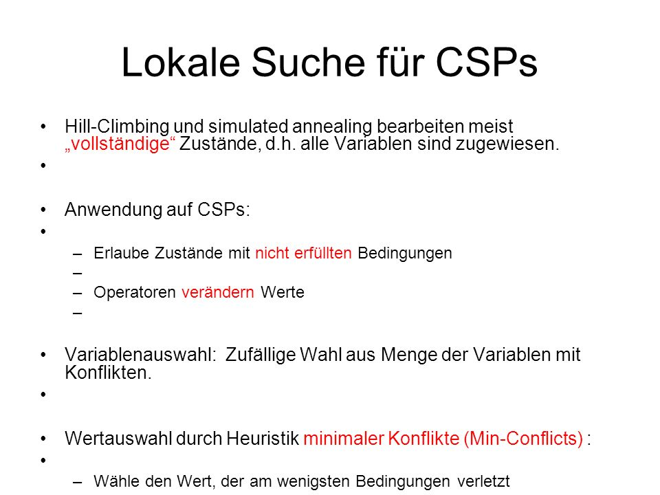 Lokale Suche für CSPs Hill-Climbing und simulated annealing bearbeiten meist vollständige Zustände, d.h.