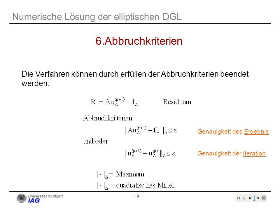 19 Numerische Lösung der elliptischen DGL 6.Abbruchkriterien Die Verfahren können durch erfüllen der Abbruchkriterien beendet werden: Genauigkeit des