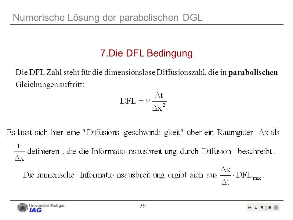 39 Numerische Lösung der parabolischen DGL Die DFL Zahl steht für die dimensionslose Diffusionszahl, die in parabolischen Gleichungen auftritt: 7.Die